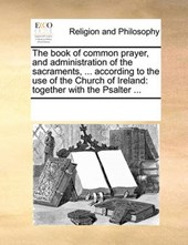 The Book of Common Prayer, and Administration of the Sacraments, ... According to the Use of the Church of Ireland