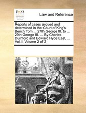 Reports of Cases Argued and Determined in the Court of King's Bench from ... 27th George III. to ... 29th George III. ... by Charles Durnford and Edward Hyde East, ... Vol.II. Volume 2 of 2