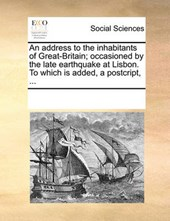 An Address to the Inhabitants of Great-Britain; Occasioned by the Late Earthquake at Lisbon. to Which Is Added, a Postcript, ...