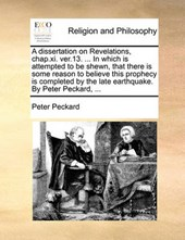 A Dissertation on Revelations, Chap.XI. Ver.13. ... in Which Is Attempted to Be Shewn, That There Is Some Reason to Believe This Prophecy Is Completed by the Late Earthquake. by Peter Peckard, ...