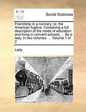 Friendship in a Nunnery; Or, the American Fugitive. Containing a Full Description of the Mode of Education and Living in Convent Schools, ... by a Lady. in Two Volumes. ... Volume 1 of 2