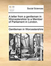 A Letter from a Gentleman in Worcestershire to a Member of Parliament in London.