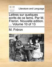Lettres Sur Quelques Ecrits de Ce Tems. Par M. Freron. Nouvelle Edition. ... Volume 10 of 13