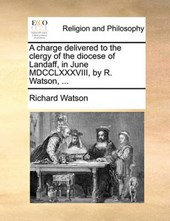 A Charge Delivered to the Clergy of the Diocese of Landaff, in June MDCCLXXXVIII, by R. Watson, ...