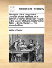The Rights of the Clergy in the Christian Church Asserted. in a Sermon Preached at Newport Pagnel in the County of Bucks, September 2. 1706. ... by W. Wotton, ... the Second Edition.