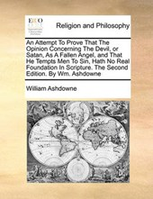 An Attempt to Prove That the Opinion Concerning the Devil, or Satan, as a Fallen Angel, and That He Tempts Men to Sin, Hath No Real Foundation in Scripture. the Second Edition. by Wm. Ashdowne