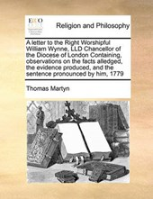 A Letter to the Right Worshipful William Wynne, LLD Chancellor of the Diocese of London Containing, Observations on the Facts Alledged, the Evidence Produced, and the Sentence Pronounced by Him, 1779