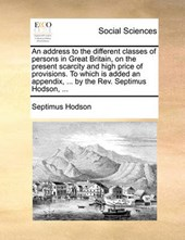 An Address to the Different Classes of Persons in Great Britain, on the Present Scarcity and High Price of Provisions. to Which Is Added an Appendix, ... by the REV. Septimus Hodson, ...