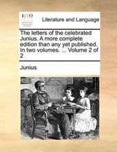 The Letters of the Celebrated Junius. a More Complete Edition Than Any Yet Published. in Two Volumes. ... Volume 2 of 2