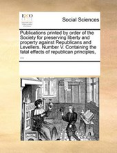 Publications Printed by Order of the Society for Preserving Liberty and Property Against Republicans and Levellers. Number V. Containing the Fatal Effects of Republican Principles, ...