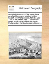 An Historical Account of the Many Signal Naval Atchievements Obtained by the English Over the Spaniards, from the Year 1350 to the Present Time. ... to Which Is Added, Some Remarkable Speeches in Parl