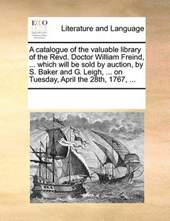 A Catalogue of the Valuable Library of the Revd. Doctor William Freind, ... Which Will Be Sold by Auction, by S. Baker and G. Leigh, ... on Tuesday, April the 28th, 1767, ...