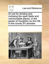 An ACT for Dividing and Inclosing the Open Fields and Commonable Places, in the Parish of Houghton on the Hill, in the County of Leicester.
