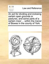 An ACT for Dividing and Inclosing Certain Open Grounds or Pastures, and Some Parts of a Certain Moor ... Within the Manor of Bowes in the County of York.