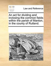 An ACT for Dividing and Inclosing the Common Fields Within the Parish of Manton, in the County of Rutland.