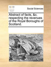 Abstract of Facts, &C. Respecting the Revenues of the Royal Boroughs of Scotland.