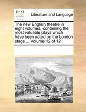 The New English Theatre in Eight Volumes, Containing the Most Valuable Plays Which Have Been Acted on the London Stage ... Volume 12 of 12