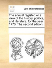 The Annual Register, or a View of the History, Politics, and Literature, for the Year 1770. the Second Edition.