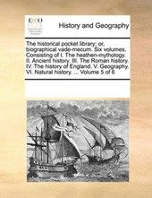 The Historical Pocket Library; Or, Biographical Vade-Mecum. Six Volumes. Consisting of I. the Heathen-Mythology. II. Ancient History. III. the Roman History. IV. the History of England. V. Geography.