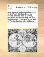 A Paraphrase and Annotations Upon All St. Paul's Epistles. Done by Several Eminent Men at Oxford, Corrected and Improv'd by the Late Right Reverend and Learned Dr. Fell, ... the Third Edition with Add