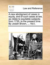 A New Abridgment of Cases in Equity, and of Such Cases at Law, as Relate to Equitable Subjects; From 1735, to the Present Time. by Josiah Brown, ... Vol.I.