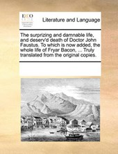 The Surprizing and Damnable Life, and Deserv'd Death of Doctor John Faustus. to Which Is Now Added, the Whole Life of Fryar Bacon, ... Truly Translated from the Original Copies.