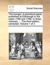 The Lounger. a Periodical Paper, Published at Edinburgh in the Years 1785 and 1786. in Three Volumes. ... the Third Edition, Corrected. Volume 1 of 3
