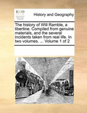 The History of Will Ramble, a Libertine. Compiled from Genuine Materials, and the Several Incidents Taken from Real Life. in Two Volumes. ... Volume 1 of 2