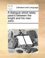 A Dialogue Which Lately Pass'd Between the Knight and His Man John.