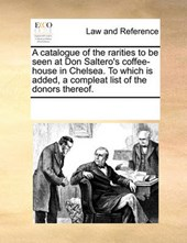A Catalogue of the Rarities to Be Seen at Don Saltero's Coffee-House in Chelsea. to Which Is Added, a Compleat List of the Donors Thereof.