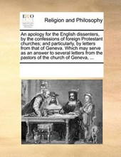 An Apology for the English Dissenters, by the Confessions of Foreign Protestant Churches; And Particularly, by Letters from That of Geneva. Which May Serve as an Answer to Several Letters from the Pas