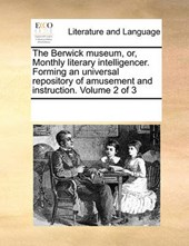 The Berwick Museum, Or, Monthly Literary Intelligencer. Forming an Universal Repository of Amusement and Instruction. Volume 2 of 3