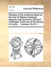 Minutes of the Evidence Taken at the Trial of Warren Hastings Esquire, Late Governor General of Bengal, at the Bar of the House of Lords, ... Volume 10 of 11