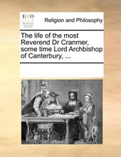 The Life of the Most Reverend Dr Cranmer, Some Time Lord Archbishop of Canterbury, ...
