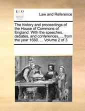 The History and Proceedings of the House of Commons of England. with the Speeches, Debates, and Conferences, ... from the Year 1660. ... Volume 2 of 3