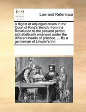 A Digest of Adjudged Cases in the Court of King's Bench, from the Revolution to the Present Period, Alphabetically Arranged Under the Different Heads of Practice. ... by a Gentleman of Lincoln's Inn.