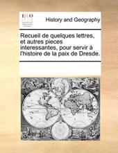 Recueil de Quelques Lettres, Et Autres Pieces Interessantes, Pour Servir L'Histoire de La Paix de Dresde.