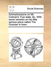 Animadversions on Mr. Colman's True State, &C. with Some Remarks on His Little Serious Piece Called the Oxonian in Town.