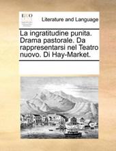 La Ingratitudine Punita. Drama Pastorale. Da Rappresentarsi Nel Teatro Nuovo. Di Hay-Market.