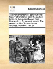 The Parliamentary or Constitutional History of England; From the Earliest Times, to the Restoration of King Charles II. ... by Several Hands. the Second Edition, in Twenty-Four Volumes. Volume 13 of 2