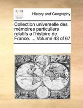 Collection Universelle Des Memoires Particuliers Relatifs A L'Histoire de France. ... Volume 43 of 67