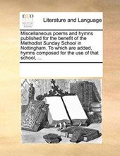 Miscellaneous Poems and Hymns Published for the Benefit of the Methodist Sunday School in Nottingham. to Which Are Added, Hymns Composed for the Use of That School, ...