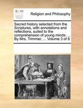 Sacred History Selected from the Scriptures, with Annotations and Reflections, Suited to the Comprehension of Young Minds