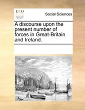 A Discourse Upon the Present Number of Forces in Great-Britain and Ireland.