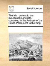 The Irish Protest to the Ministerial Manifesto, Contained in the Address of the British Parliament to the King.