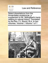 Select Dissertations from the Amnitates Academic, a Supplement to Mr. Stillingfleet's Tracts Relating to Natural History. Translated by the REV. F.J. Brand, M.A. in Two Volumes. Volume I. Volume 1 of