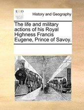 The Life and Military Actions of His Royal Highness Francis Eugene, Prince of Savoy.