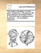 The Modern Miscellany. in Three Parts. Containing. I. the Genuine Life and Confession of Richard Walton, ... II. the Blind-Man's Meditations and Diversions, ... III. a Scripture Catechism, ...