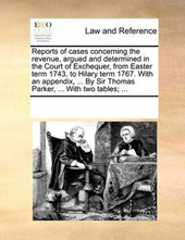 Reports of Cases Concerning the Revenue, Argued and Determined in the Court of Exchequer, from Easter Term 1743, to Hilary Term 1767. with an Appendix, ... by Sir Thomas Parker, ... with Two Tables; .