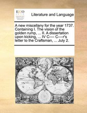 A New Miscellany for the Year 1737. Containing I. the Vision of the Golden Rump, ... II. a Dissertation Upon Kicking, ... IV I--- I---R's Letter to the Craftsman, ... July 2.